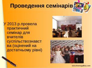 Проведення семінарів У 2013 р.провела практичний семінар для вчителів суспіль