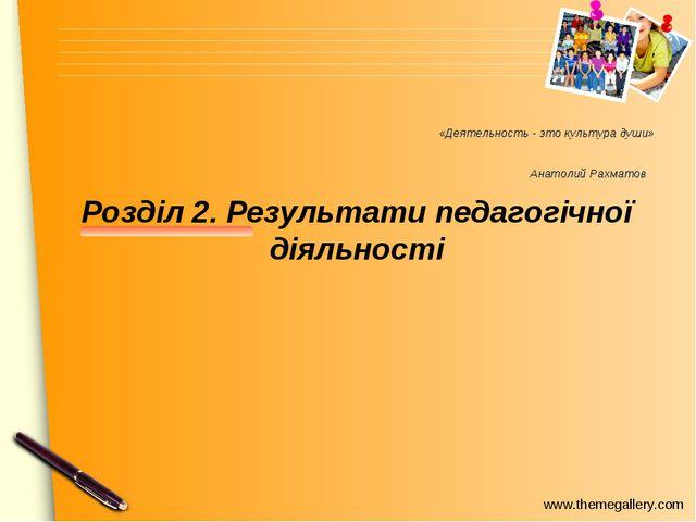 «Деятельность - это культура души» Анатолий Рахматов Розділ 2. Результати пед...