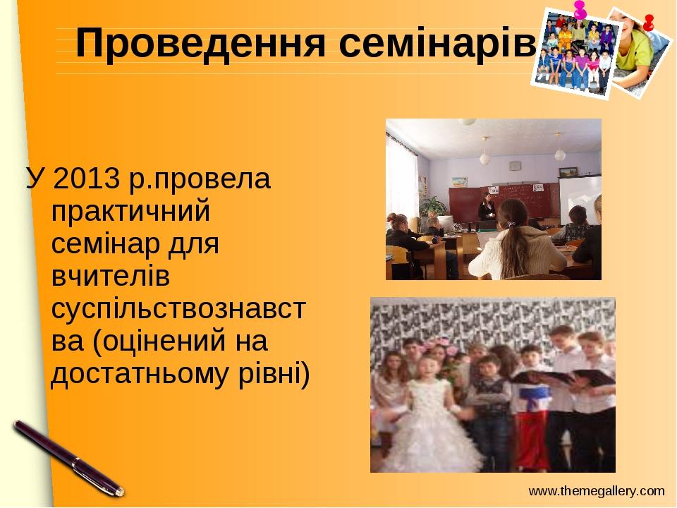 Проведення семінарів У 2013 р.провела практичний семінар для вчителів суспіль...