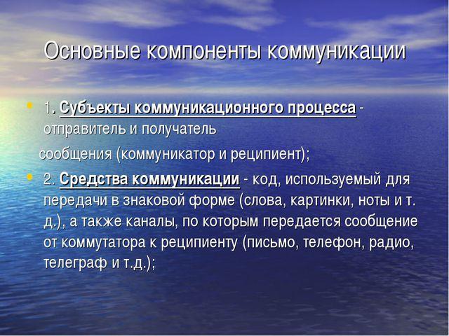 Основные компоненты коммуникации 1. Субъекты коммуникационного процесса - отп...