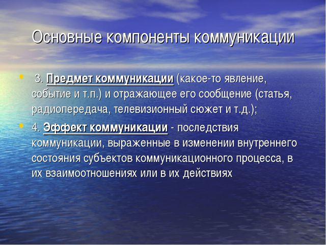 Основные компоненты коммуникации 3. Предмет коммуникации (какое-то явление, с...