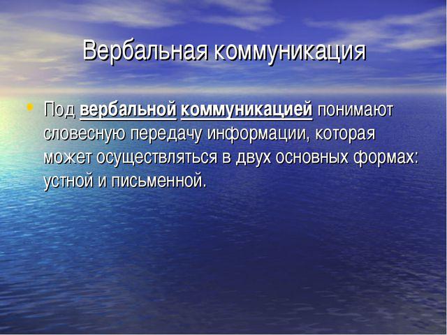 Вербальная коммуникация Под вербальной коммуникацией понимают словесную перед...