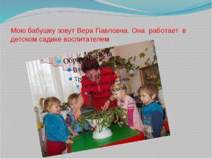 Мою бабушку зовут Вера Павловна. Она работает в детском садике воспитателем