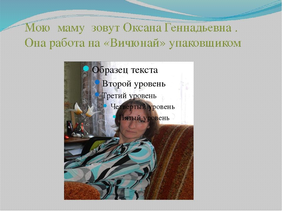 Мою маму зовут Оксана Геннадьевна . Она работа на «Вичюнай» упаковщиком