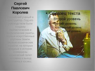 Сергей Павлович Королев Российский ученый и конструктор. Под его руководством