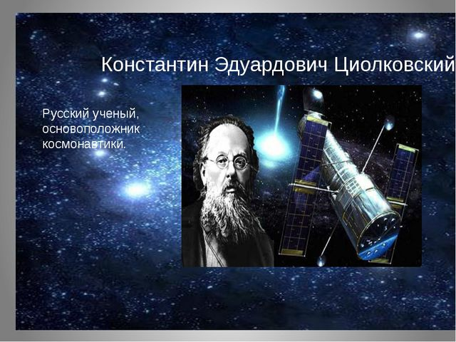 Константин Эдуардович Циолковский Русский ученый, основоположник космонавтики.