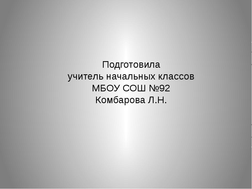 Подготовила учитель начальных классов МБОУ СОШ №92 Комбарова Л.Н.
