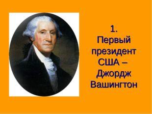 1. Первый президент США – Джордж Вашингтон