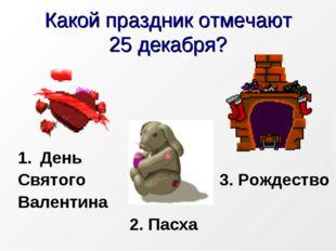 Какой праздник отмечают 25 декабря? День Святого3. Рождество Валенти