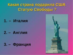 Какая страна подарила США Статую Свободы ? – Италия 2. – Англия 3. – Франция