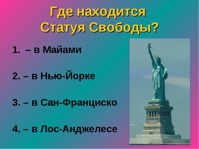 Где находится Статуя Свободы? – в Майами 2. – в Нью-Йорке 3. – в Сан-Франциск...