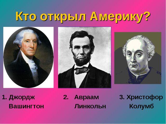 Кто открыл Америку? 1. Джордж 2. Авраам 3. Христофор Вашингтон Линкольн Колумб