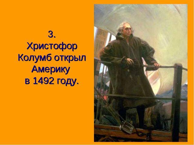 3. Христофор Колумб открыл Америку в 1492 году.