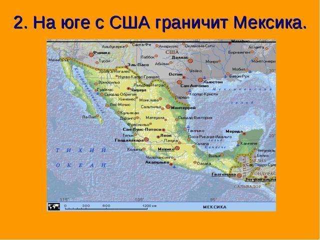2. На юге с США граничит Мексика.