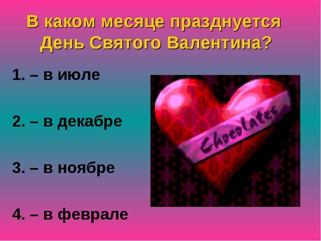 В каком месяце празднуется День Святого Валентина? 1. – в июле 2. – в декабре...
