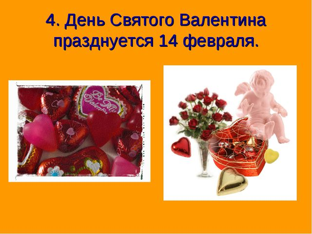 4. День Святого Валентина празднуется 14 февраля.