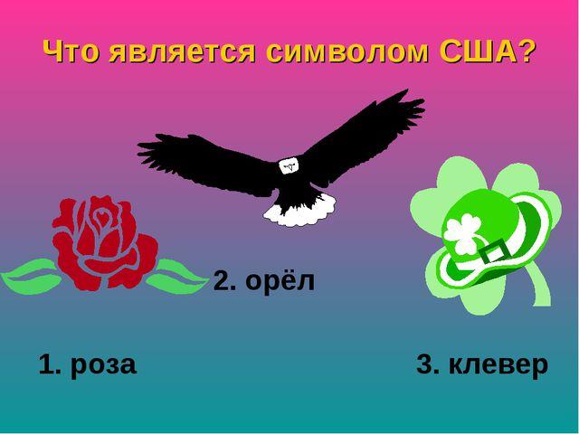 Что является символом США? 2. орёл 1. роза 3. клевер