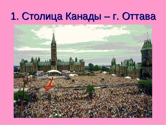 1. Столица Канады – г. Оттава