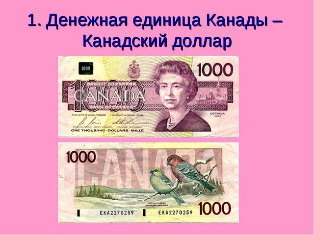 1. Денежная единица Канады – Канадский доллар