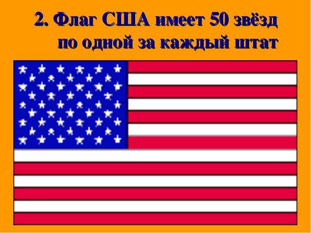 2. Флаг США имеет 50 звёзд по одной за каждый штат