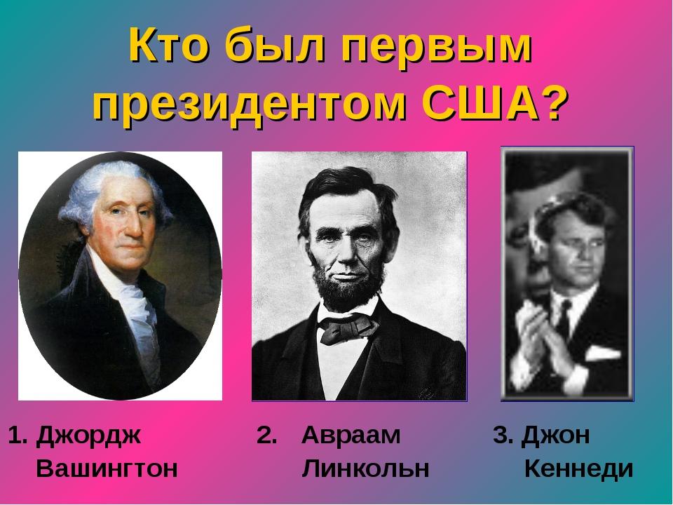Кто был первым президентом США? 1. Джордж 2. Авраам 3. Джон Вашингтон Линко...