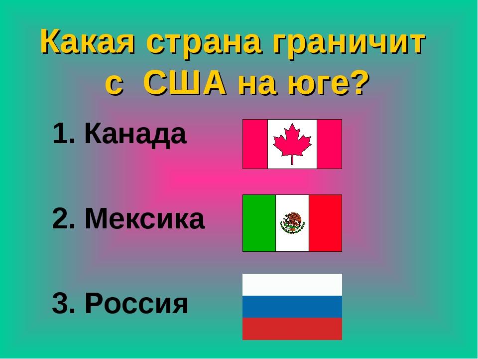 Какая страна граничит с США на юге? Канада 2. Мексика 3. Россия