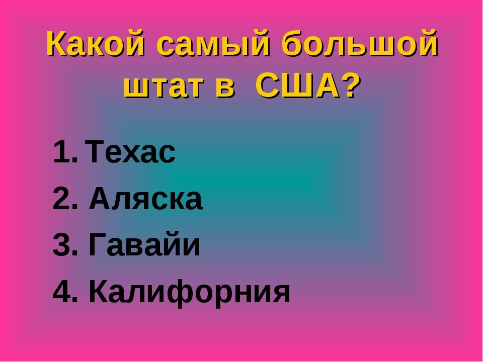Какой самый большой штат в США? Техас 2. Аляска 3. Гавайи 4. Калифорния