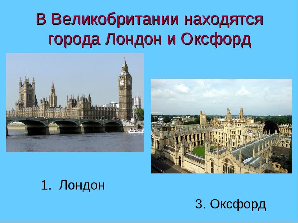 В Великобритании находятся города Лондон и Оксфорд 1. Лондон 3. Оксфорд