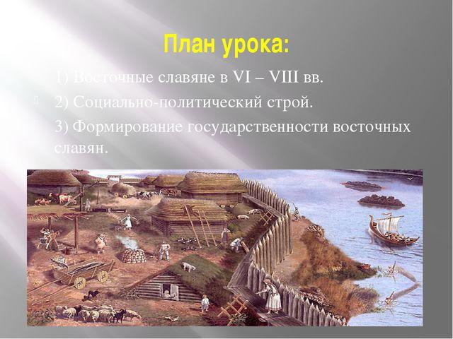 План урока: 1) Восточные славяне в VI – VIII вв. 2) Социально-политический ст...