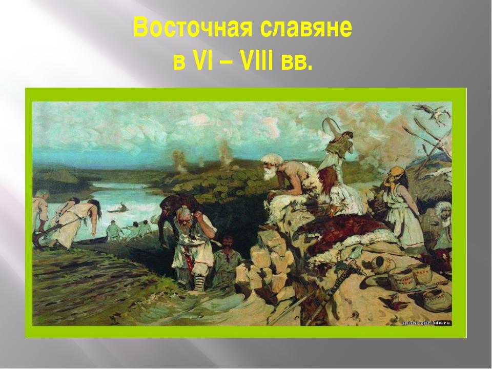 Восточная славяне в VI – VIII вв.
