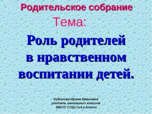 Тема: Роль родителей в нравственном воспитании детей. Кудинова Ирина Ивановна