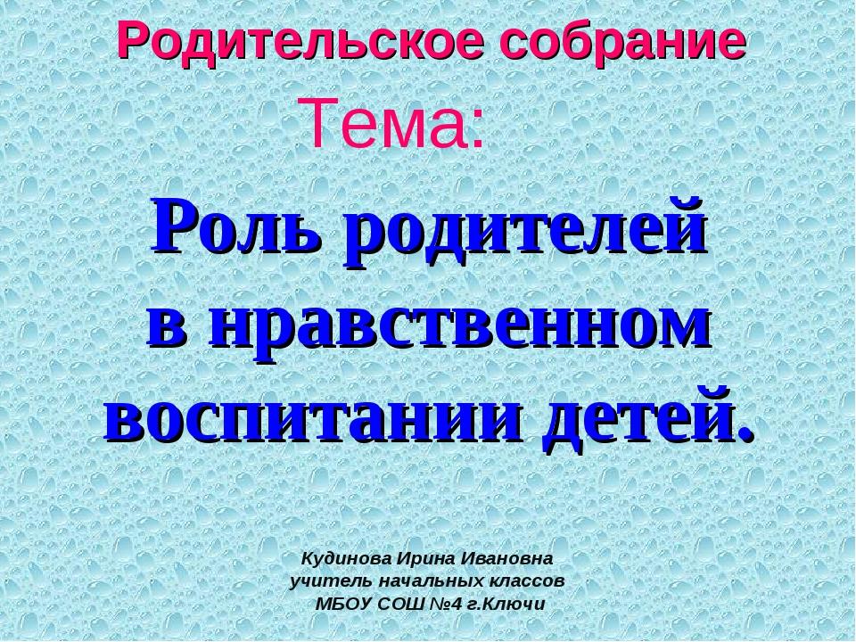Тема: Роль родителей в нравственном воспитании детей. Кудинова Ирина Ивановна...