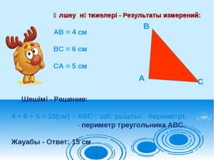 Өлшеу нәтижелері - Результаты измерений: АВ = 4 см ВС = 6 см СА = 5 см Шешімі