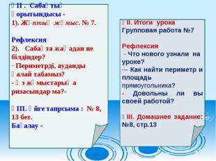 ҮІІ . Сабақтың қорытындысы - 1). Жұптық жұмыс. № 7. Рефлексия 2). Сабақта жаң
