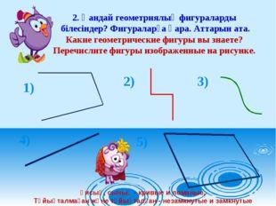 2. Қандай геометриялық фигураларды білесіндер? Фигураларға қара. Аттарын ата.