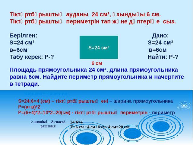 Тіктөртбұрыштың ауданы 24 см², ұзындығы 6 см. Тіктөртбұрыштың периметрін тап...