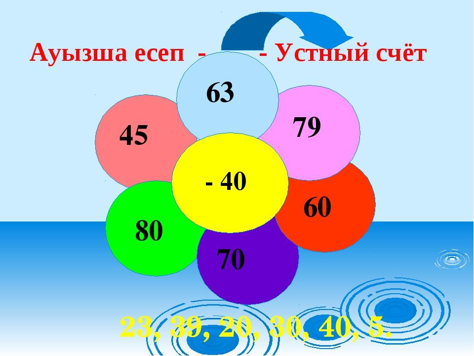 Ауызша есеп - - Устный счёт 23, 39, 20, 30, 40, 5.