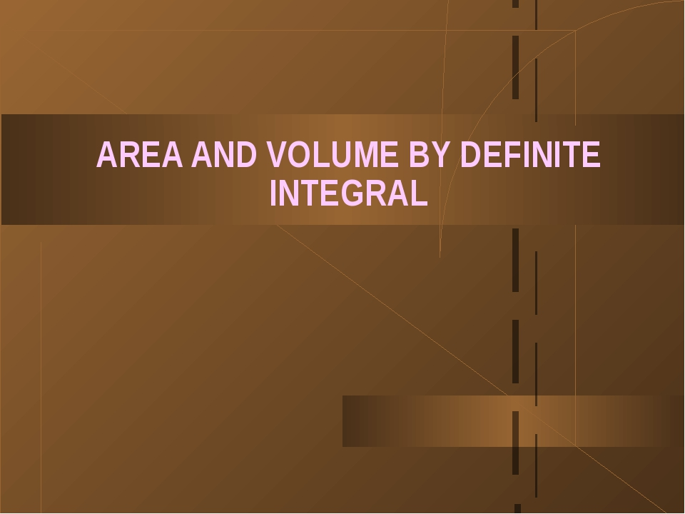 AREA AND VOLUME BY DEFINITE INTEGRAL