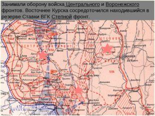 Занимали оборону войска Центрального и Воронежского фронтов. Восточнее Курска