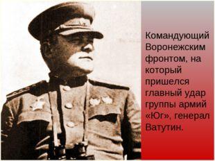 Командующий Воронежским фронтом, на который пришелся главный удар группы арми