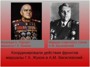 Координировали действия фронтов маршалы Г.К. Жуков и А.М. Василевский. . Марш