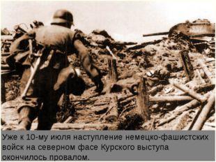 Уже к 10-му июля наступление немецко-фашистских войск на северном фасе Курско
