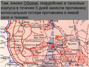Там, южнее Обояни, гвардейские и танковые корпуса в течение 5 дней нанесли пр