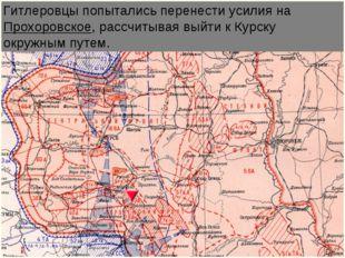 Гитлеровцы попытались перенести усилия на Прохоровское, рассчитывая выйти к К