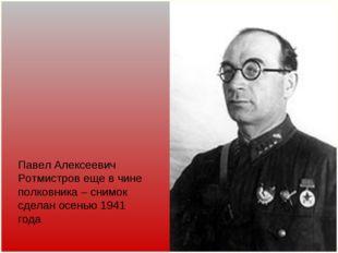 Павел Алексеевич Ротмистров еще в чине полковника – снимок сделан осенью 1941