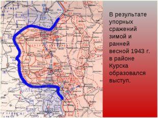 В результате упорных сражений зимой и ранней весной 1943 г. в районе Курска о