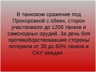 В танковом сражение под Прохоровкой с обеих, сторон участвовало до 1200 танк