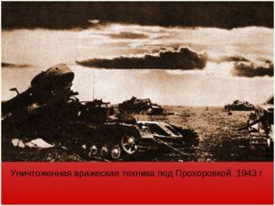 Уничтоженная вражеская техника под Прохоровкой. 1943 г