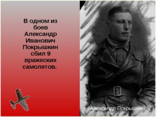 В одном из боев Александр Иванович Покрышкин сбил 9 вражеских самолетов. Алек