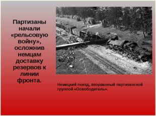 Партизаны начали «рельсовую войну», осложнив немцам доставку резервов к линии